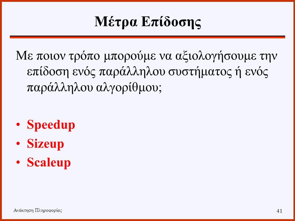 Ανάκτηση Πληροφορίας 40 Παράλληλες Βάσεις Δεδομένων PP P M M M Interconnection PPP Shared Memory Interconnection PP P M M M shared everythingshared di