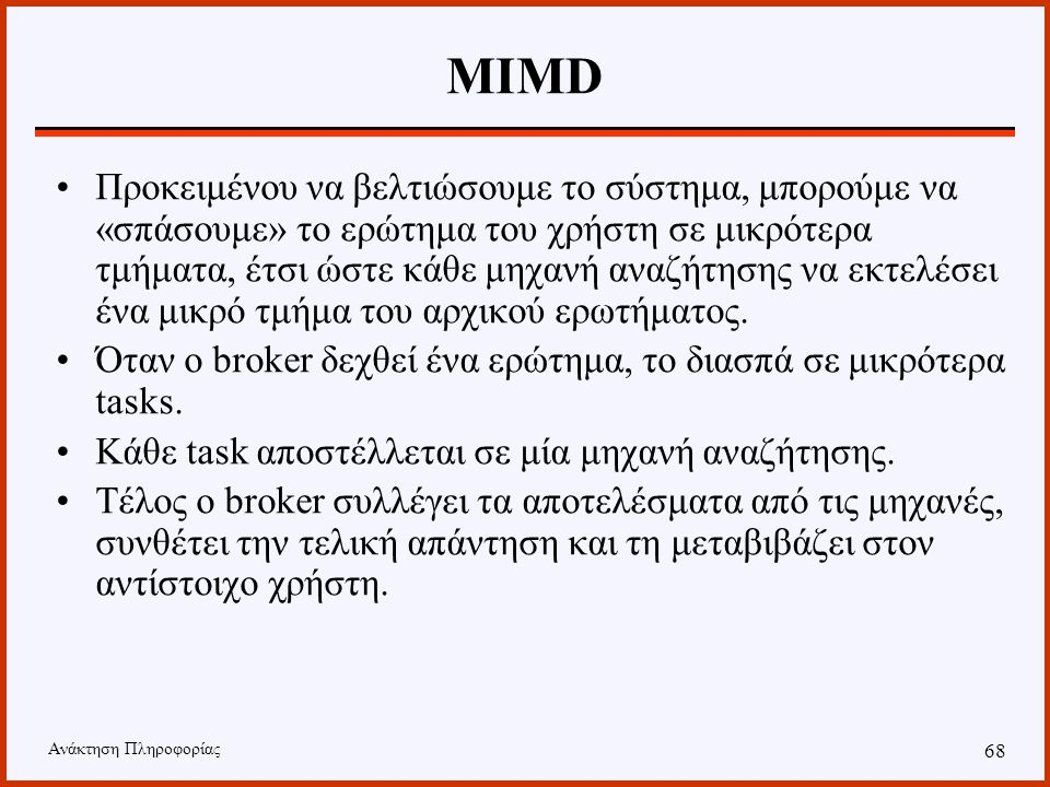 Ανάκτηση Πληροφορίας 67 MIMD Σε συνδυασμό με την αύξηση του αριθμού των δίσκων, ο διαχειριστής του συστήματος πρέπει να διαμοιράσει με «έξυπνο» τρόπο τα δεδομένα και τις δομές αναζήτησης στους δίσκους.