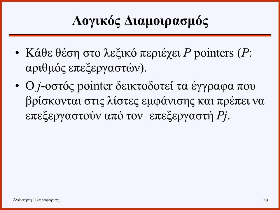Ανάκτηση Πληροφορίας 78 Λογικός Διαμοιρασμός Η κατανομή των εγγράφων στους επεξεργαστές πραγματοποιείται χρησιμοποιώντας την ίδια δομή του αντεστραμμένου αρχείου της σειριακής μεθόδου.