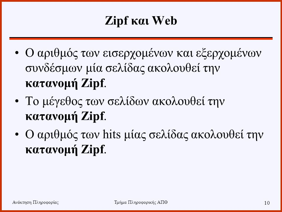 Ανάκτηση ΠληροφορίαςΤμήμα Πληροφορικής ΑΠΘ 10 Zipf και Web Ο αριθμός των εισερχομένων και εξερχομένων συνδέσμων μία σελίδας ακολουθεί την κατανομή Zipf.