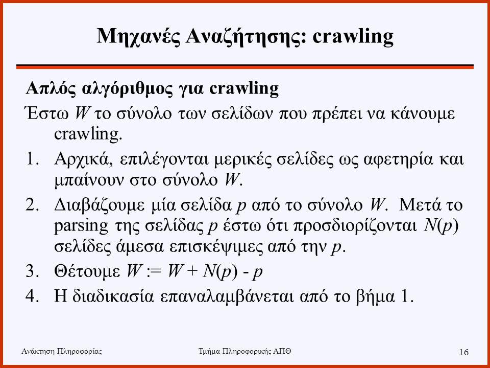 Ανάκτηση ΠληροφορίαςΤμήμα Πληροφορικής ΑΠΘ 16 Μηχανές Αναζήτησης: crawling Απλός αλγόριθμος για crawling Έστω W το σύνολο των σελίδων που πρέπει να κάνουμε crawling.