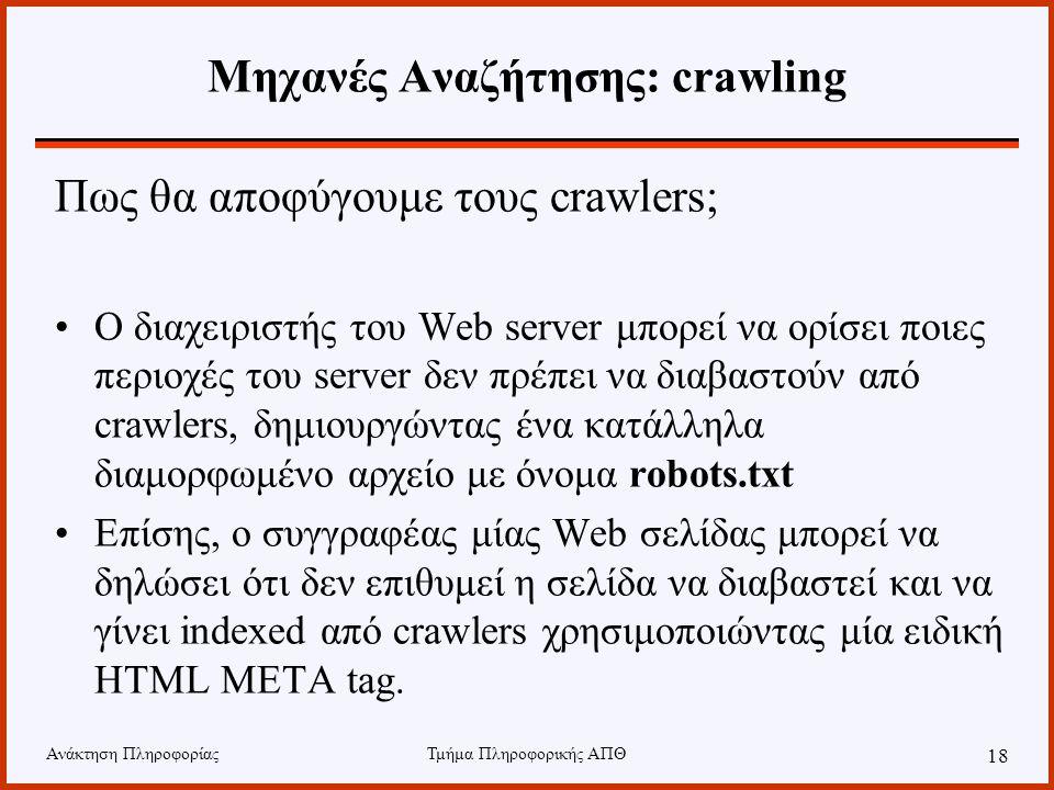 Ανάκτηση ΠληροφορίαςΤμήμα Πληροφορικής ΑΠΘ 18 Μηχανές Αναζήτησης: crawling Πως θα αποφύγουμε τους crawlers; Ο διαχειριστής του Web server μπορεί να ορίσει ποιες περιοχές του server δεν πρέπει να διαβαστούν από crawlers, δημιουργώντας ένα κατάλληλα διαμορφωμένο αρχείο με όνομα robots.txt Επίσης, ο συγγραφέας μίας Web σελίδας μπορεί να δηλώσει ότι δεν επιθυμεί η σελίδα να διαβαστεί και να γίνει indexed από crawlers χρησιμοποιώντας μία ειδική HTML META tag.
