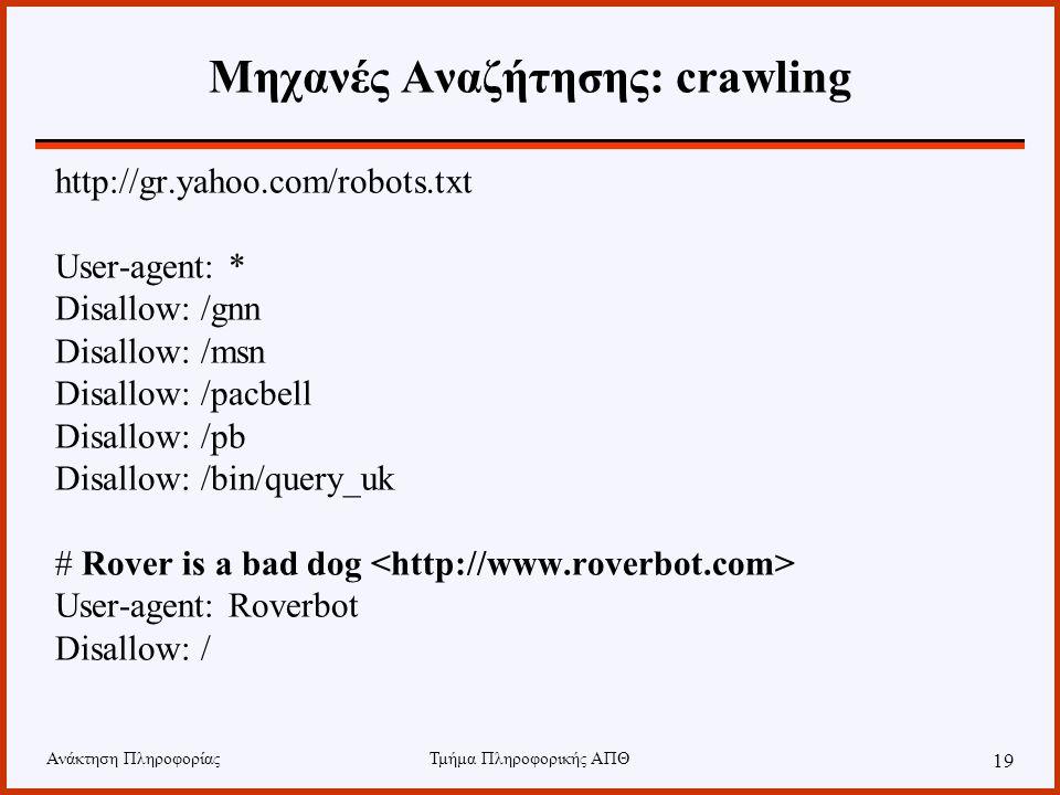 Ανάκτηση ΠληροφορίαςΤμήμα Πληροφορικής ΑΠΘ 19 Μηχανές Αναζήτησης: crawling http://gr.yahoo.com/robots.txt User-agent: * Disallow: /gnn Disallow: /msn Disallow: /pacbell Disallow: /pb Disallow: /bin/query_uk # Rover is a bad dog User-agent: Roverbot Disallow: /