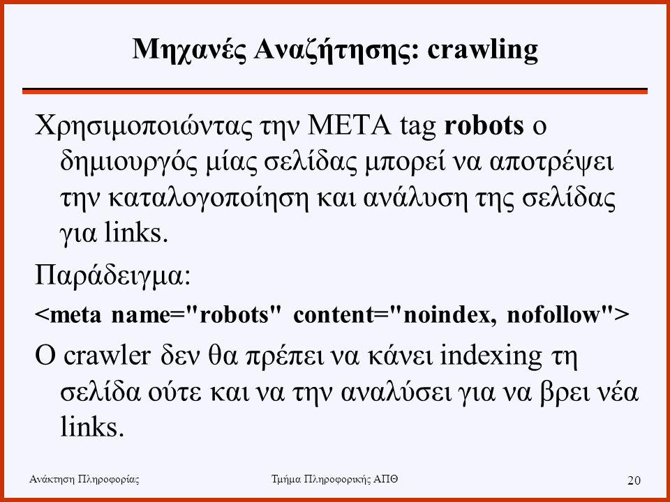Ανάκτηση ΠληροφορίαςΤμήμα Πληροφορικής ΑΠΘ 20 Μηχανές Αναζήτησης: crawling Χρησιμοποιώντας την META tag robots ο δημιουργός μίας σελίδας μπορεί να αποτρέψει την καταλογοποίηση και ανάλυση της σελίδας για links.