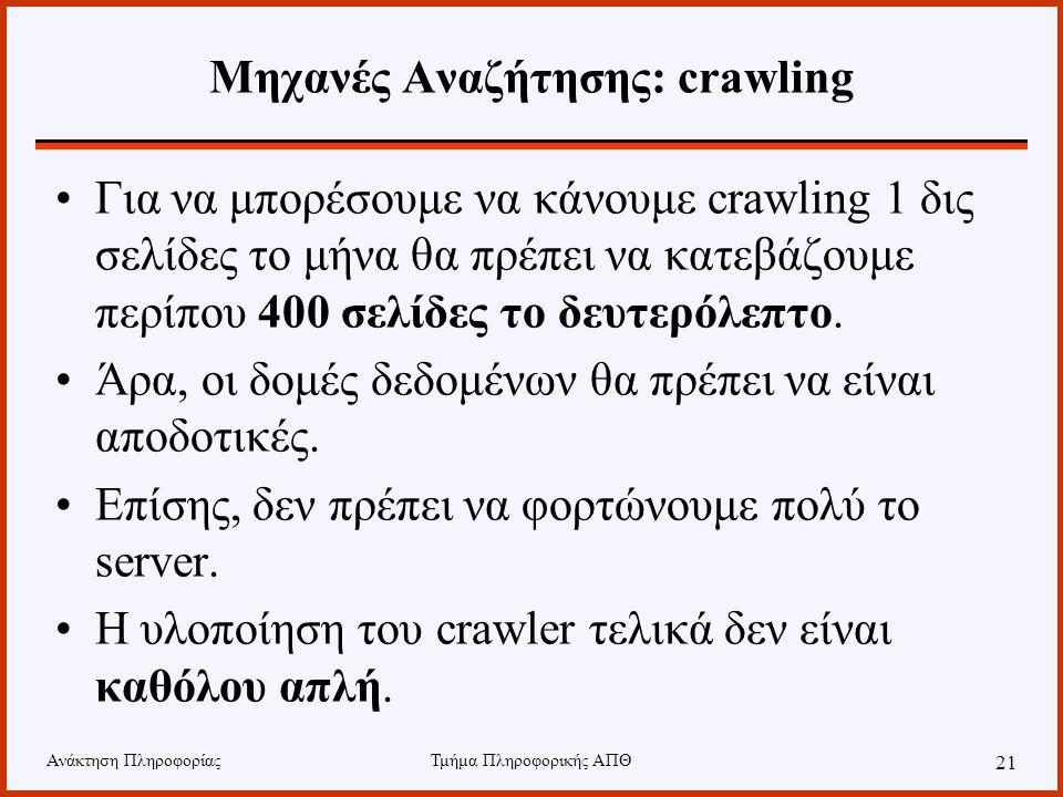Ανάκτηση ΠληροφορίαςΤμήμα Πληροφορικής ΑΠΘ 21 Μηχανές Αναζήτησης: crawling Για να μπορέσουμε να κάνουμε crawling 1 δις σελίδες το μήνα θα πρέπει να κατεβάζουμε περίπου 400 σελίδες το δευτερόλεπτο.