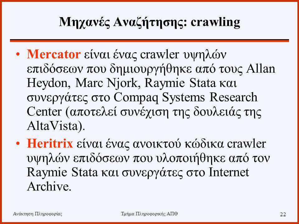Ανάκτηση ΠληροφορίαςΤμήμα Πληροφορικής ΑΠΘ 22 Μηχανές Αναζήτησης: crawling Mercator είναι ένας crawler υψηλών επιδόσεων που δημιουργήθηκε από τους Allan Heydon, Marc Njork, Raymie Stata και συνεργάτες στο Compaq Systems Research Center (αποτελεί συνέχιση της δουλειάς της AltaVista).
