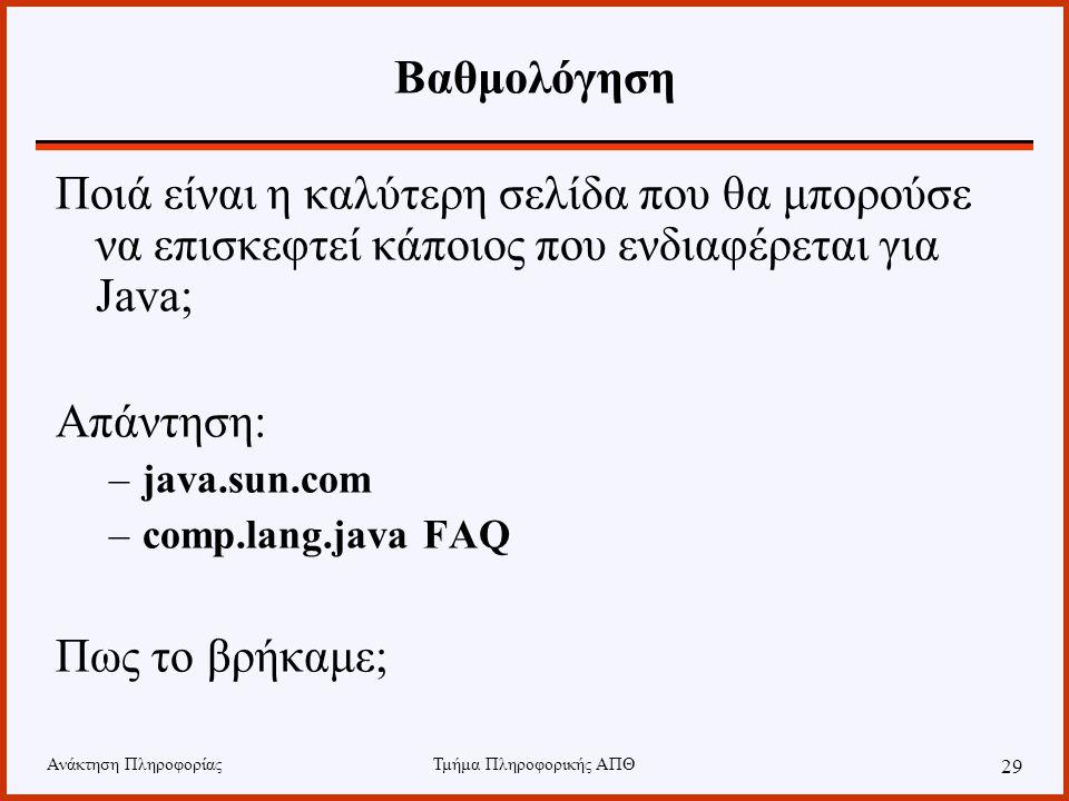 Ανάκτηση ΠληροφορίαςΤμήμα Πληροφορικής ΑΠΘ 29 Βαθμολόγηση Ποιά είναι η καλύτερη σελίδα που θα μπορούσε να επισκεφτεί κάποιος που ενδιαφέρεται για Java; Απάντηση: –java.sun.com –comp.lang.java FAQ Πως το βρήκαμε;