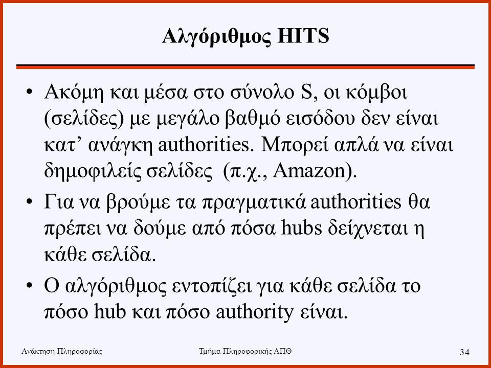 Ανάκτηση ΠληροφορίαςΤμήμα Πληροφορικής ΑΠΘ 34 Αλγόριθμος HITS Ακόμη και μέσα στο σύνολο S, οι κόμβοι (σελίδες) με μεγάλο βαθμό εισόδου δεν είναι κατ' ανάγκη authorities.