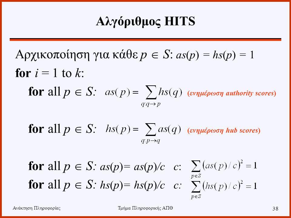 Ανάκτηση ΠληροφορίαςΤμήμα Πληροφορικής ΑΠΘ 38 Αλγόριθμος HITS Αρχικοποίηση για κάθε p  S: as(p) = hs(p) = 1 for i = 1 to k: for all p  S: (ενημέρωση authority scores) for all p  S: (ενημέρωση hub scores) for all p  S: as(p)= as(p)/c c: for all p  S: hs(p)= hs(p)/c c: