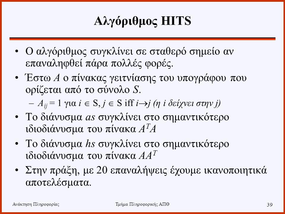 Ανάκτηση ΠληροφορίαςΤμήμα Πληροφορικής ΑΠΘ 39 Αλγόριθμος HITS Ο αλγόριθμος συγκλίνει σε σταθερό σημείο αν επαναληφθεί πάρα πολλές φορές.
