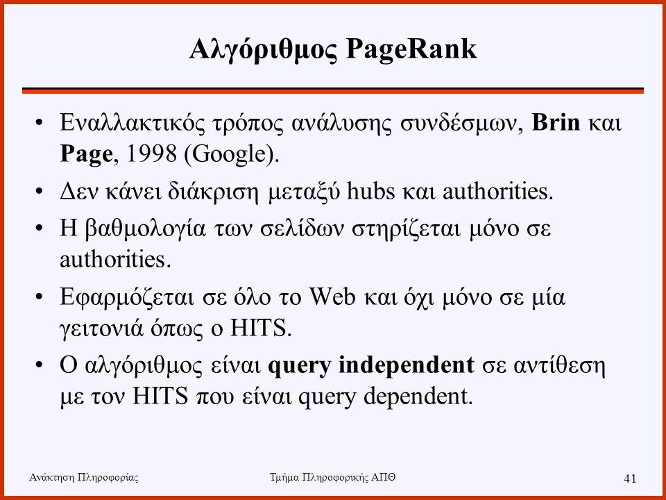 Ανάκτηση ΠληροφορίαςΤμήμα Πληροφορικής ΑΠΘ 41 Αλγόριθμος PageRank Εναλλακτικός τρόπος ανάλυσης συνδέσμων, Brin και Page, 1998 (Google).