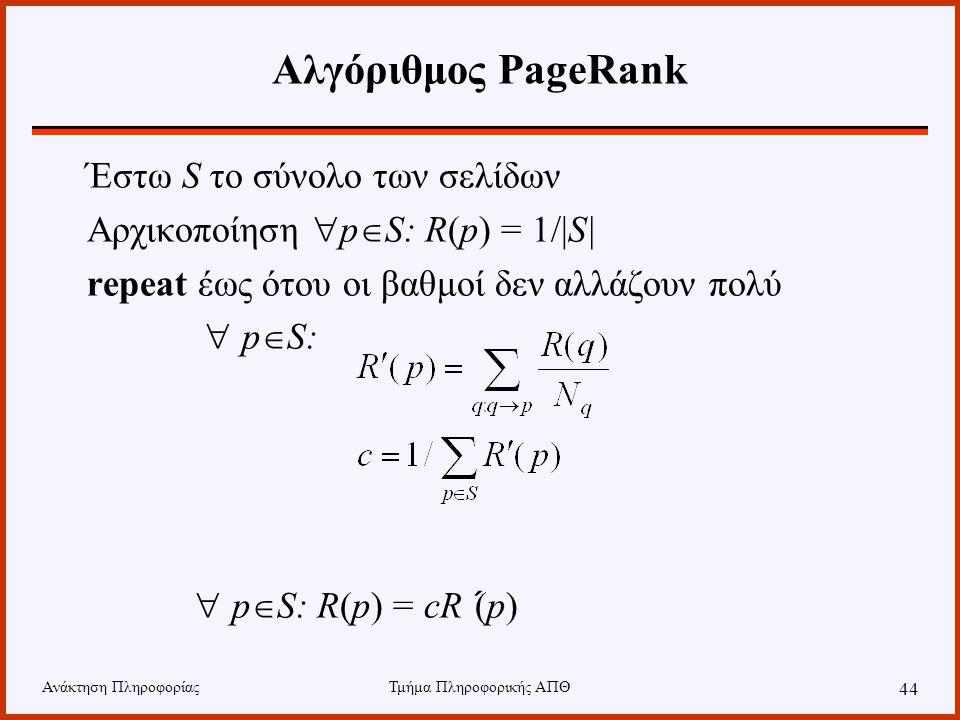 Ανάκτηση ΠληροφορίαςΤμήμα Πληροφορικής ΑΠΘ 44 Αλγόριθμος PageRank Έστω S το σύνολο των σελίδων Αρχικοποίηση  p  S: R(p) = 1/|S| repeat έως ότου οι βαθμοί δεν αλλάζουν πολύ  p  S:  p  S: R(p) = cR´(p)