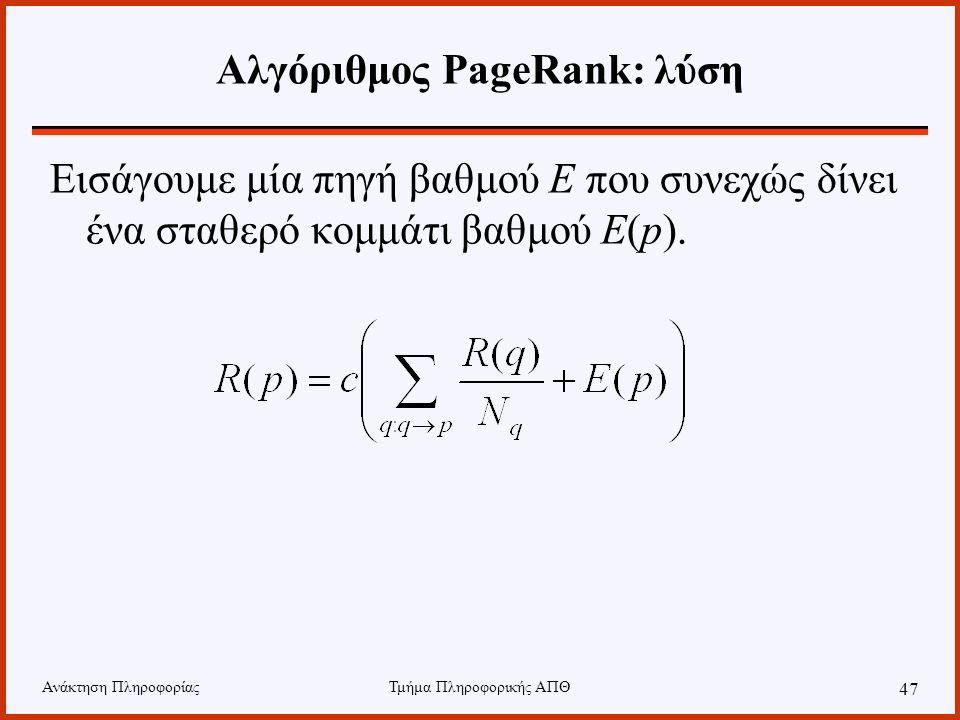 Ανάκτηση ΠληροφορίαςΤμήμα Πληροφορικής ΑΠΘ 47 Αλγόριθμος PageRank: λύση Εισάγουμε μία πηγή βαθμού E που συνεχώς δίνει ένα σταθερό κομμάτι βαθμού E(p).