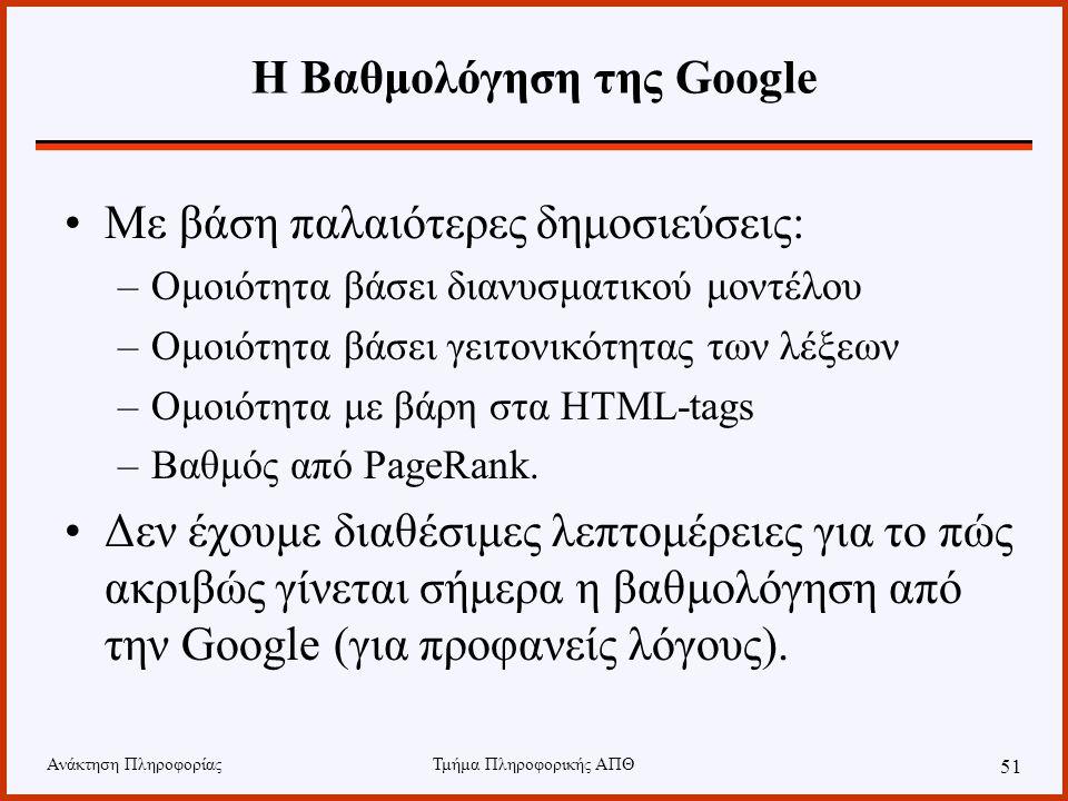 Ανάκτηση ΠληροφορίαςΤμήμα Πληροφορικής ΑΠΘ 51 Η Βαθμολόγηση της Google Με βάση παλαιότερες δημοσιεύσεις: –Ομοιότητα βάσει διανυσματικού μοντέλου –Ομοιότητα βάσει γειτονικότητας των λέξεων –Ομοιότητα με βάρη στα HTML-tags –Βαθμός από PageRank.