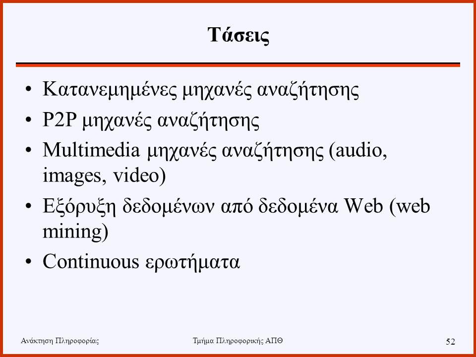 Ανάκτηση ΠληροφορίαςΤμήμα Πληροφορικής ΑΠΘ 52 Τάσεις Κατανεμημένες μηχανές αναζήτησης P2P μηχανές αναζήτησης Multimedia μηχανές αναζήτησης (audio, images, video) Εξόρυξη δεδομένων από δεδομένα Web (web mining) Continuous ερωτήματα