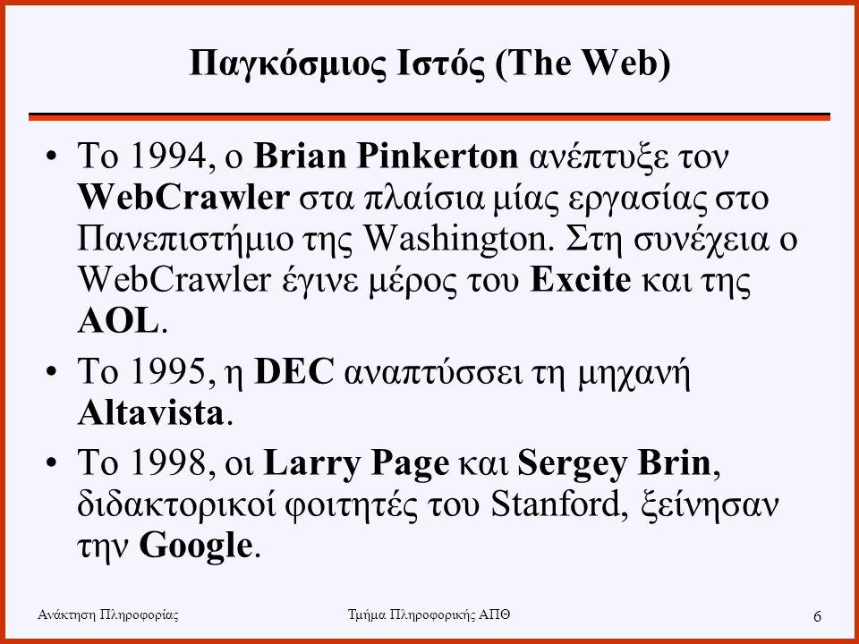 Ανάκτηση ΠληροφορίαςΤμήμα Πληροφορικής ΑΠΘ 6 Παγκόσμιος Ιστός (The Web) Το 1994, ο Brian Pinkerton ανέπτυξε τον WebCrawler στα πλαίσια μίας εργασίας στο Πανεπιστήμιο της Washington.