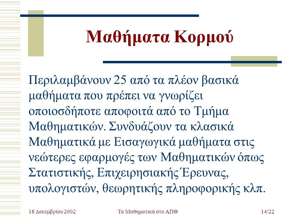 18 Δεκεμβρίου 2002 Τα Μαθηματικά στο ΑΠΘ14/22 Μαθήματα Κορμού Περιλαμβάνουν 25 από τα πλέον βασικά μαθήματα που πρέπει να γνωρίζει οποιοσδήποτε αποφοι