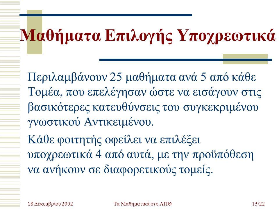 18 Δεκεμβρίου 2002 Τα Μαθηματικά στο ΑΠΘ15/22 Μαθήματα Επιλογής Υποχρεωτικά Περιλαμβάνουν 25 μαθήματα ανά 5 από κάθε Τομέα, που επελέγησαν ώστε να εισ