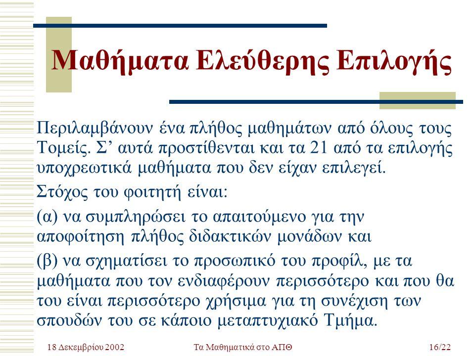 18 Δεκεμβρίου 2002 Τα Μαθηματικά στο ΑΠΘ16/22 Μαθήματα Ελεύθερης Επιλογής Περιλαμβάνουν ένα πλήθος μαθημάτων από όλους τους Τομείς. Σ' αυτά προστίθεντ