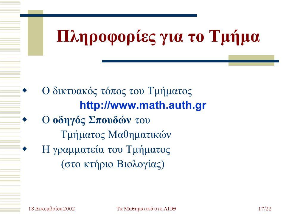 18 Δεκεμβρίου 2002 Τα Μαθηματικά στο ΑΠΘ17/22 Πληροφορίες για το Τμήμα  Ο δικτυακός τόπος του Τμήματος http://www.math.auth.gr  Ο οδηγός Σπουδών του