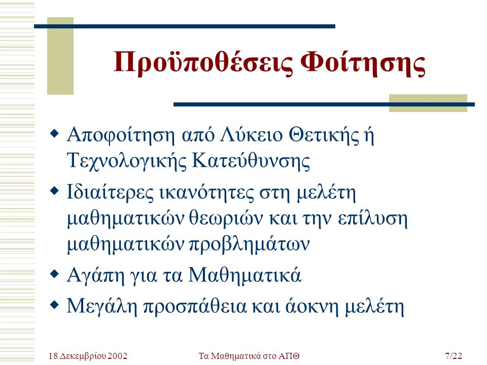 18 Δεκεμβρίου 2002 Τα Μαθηματικά στο ΑΠΘ7/22 Προϋποθέσεις Φοίτησης  Αποφοίτηση από Λύκειο Θετικής ή Τεχνολογικής Κατεύθυνσης  Ιδιαίτερες ικανότητες