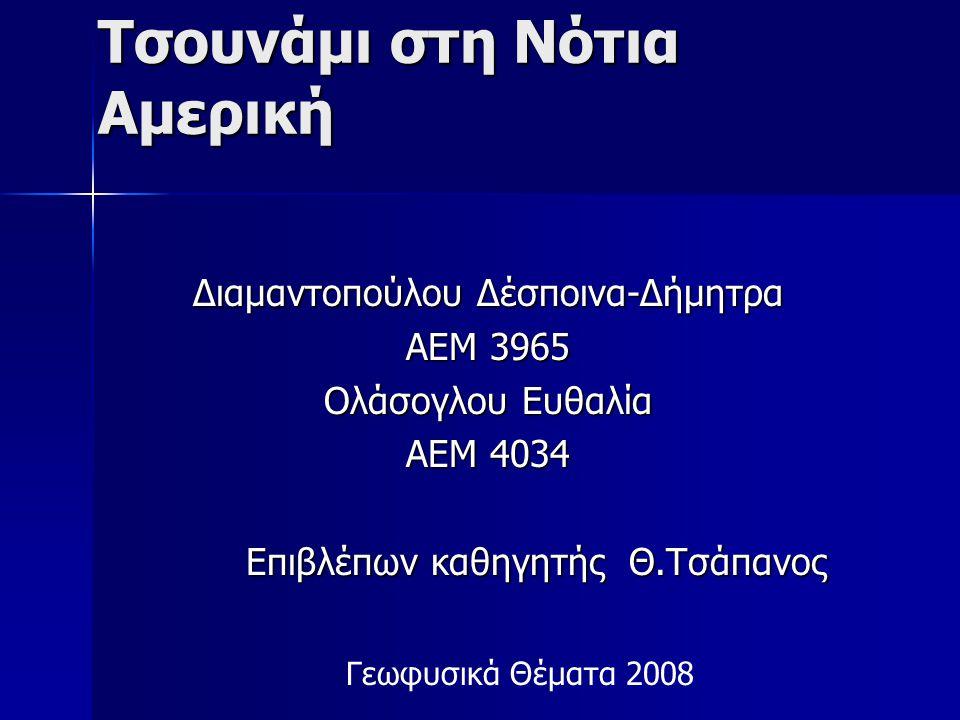 Τσουνάμι στη Νότια Αμερική Διαμαντοπούλου Δέσποινα-Δήμητρα ΑΕΜ 3965 Ολάσογλου Ευθαλία ΑΕΜ 4034 Επιβλέπων καθηγητής Θ.Τσάπανος Γεωφυσικά Θέματα 2008
