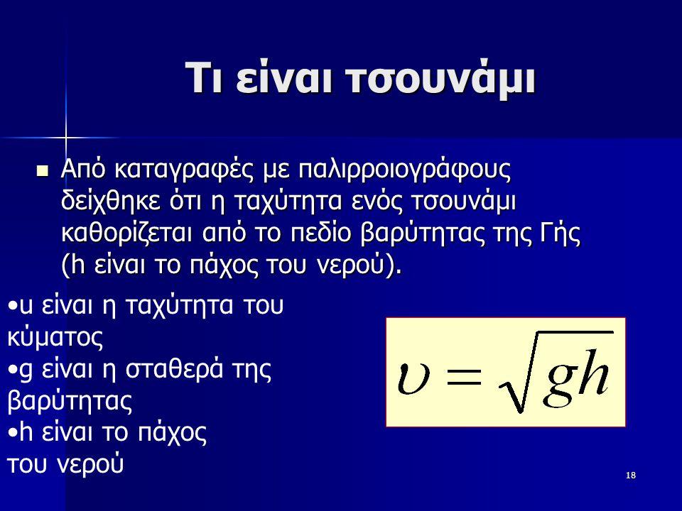 18 Tι είναι τσουνάμι Από καταγραφές με παλιρροιογράφους δείχθηκε ότι η ταχύτητα ενός τσουνάμι καθορίζεται από το πεδίο βαρύτητας της Γής (h είναι το π