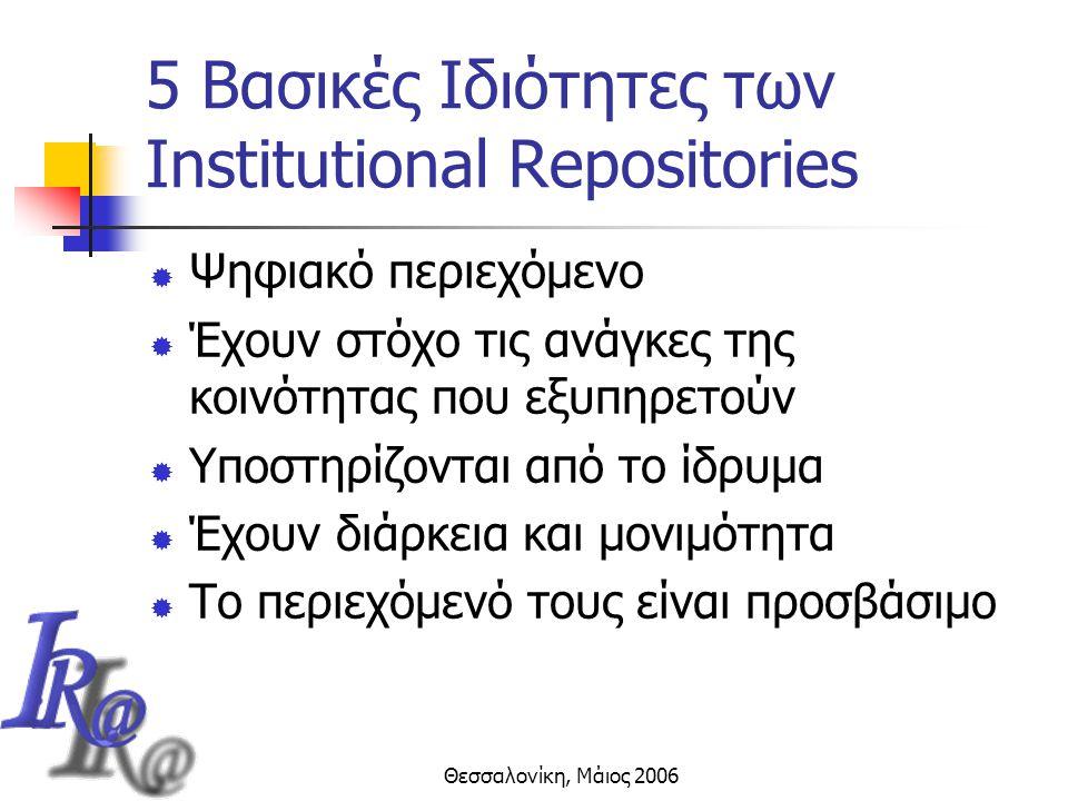 Θεσσαλονίκη, Μάιος 2006 5 Βασικές Ιδιότητες των Institutional Repositories  Ψηφιακό περιεχόμενο  Έχουν στόχο τις ανάγκες της κοινότητας που εξυπηρετούν  Υποστηρίζονται από το ίδρυμα  Έχουν διάρκεια και μονιμότητα  Το περιεχόμενό τους είναι προσβάσιμο