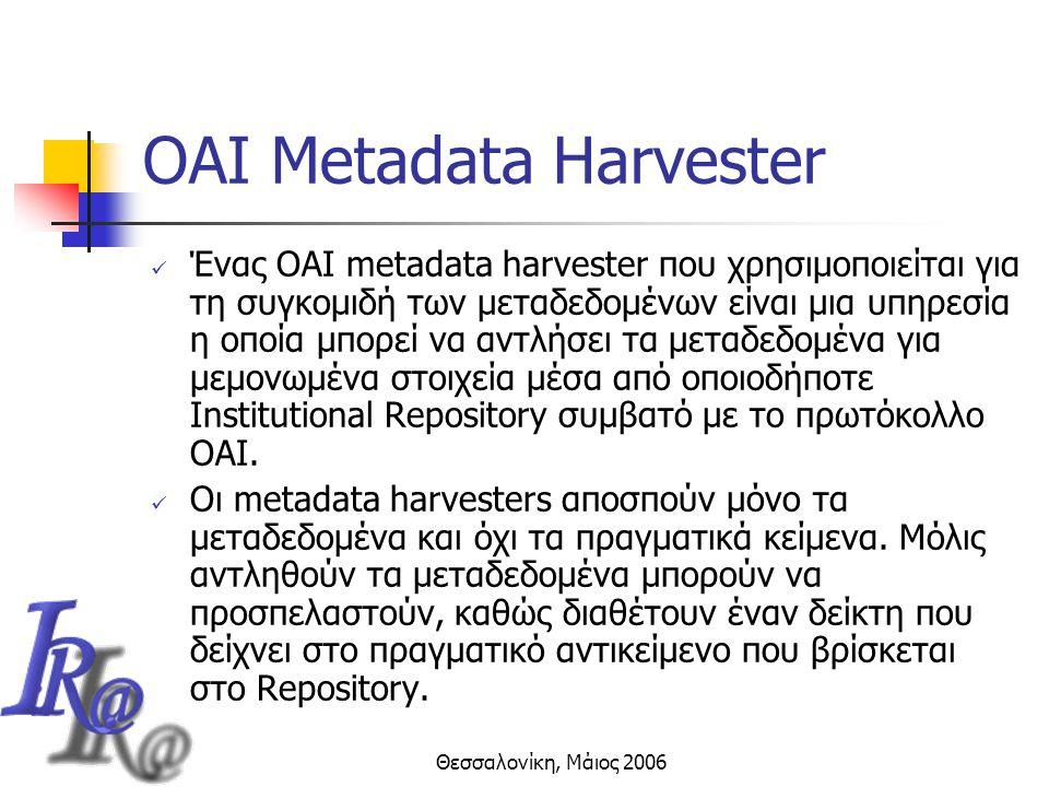 Θεσσαλονίκη, Μάιος 2006 OAI Metadata Harvester Ένας OAI metadata harvester που χρησιμοποιείται για τη συγκομιδή των μεταδεδομένων είναι μια υπηρεσία η οποία μπορεί να αντλήσει τα μεταδεδομένα για μεμονωμένα στοιχεία μέσα από οποιοδήποτε Institutional Repository συμβατό με το πρωτόκολλο OAI.