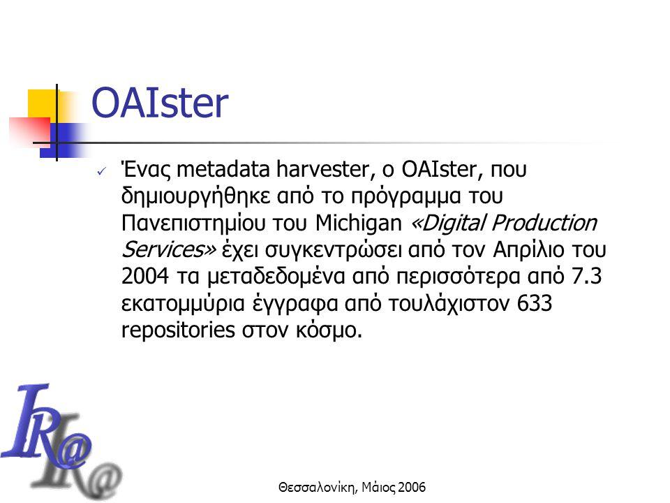 Θεσσαλονίκη, Μάιος 2006 OAIster Ένας metadata harvester, ο OAIster, που δημιουργήθηκε από το πρόγραμμα του Πανεπιστημίου του Michigan «Digital Production Services» έχει συγκεντρώσει από τον Απρίλιο του 2004 τα μεταδεδομένα από περισσότερα από 7.3 εκατομμύρια έγγραφα από τουλάχιστον 633 repositories στον κόσμο.