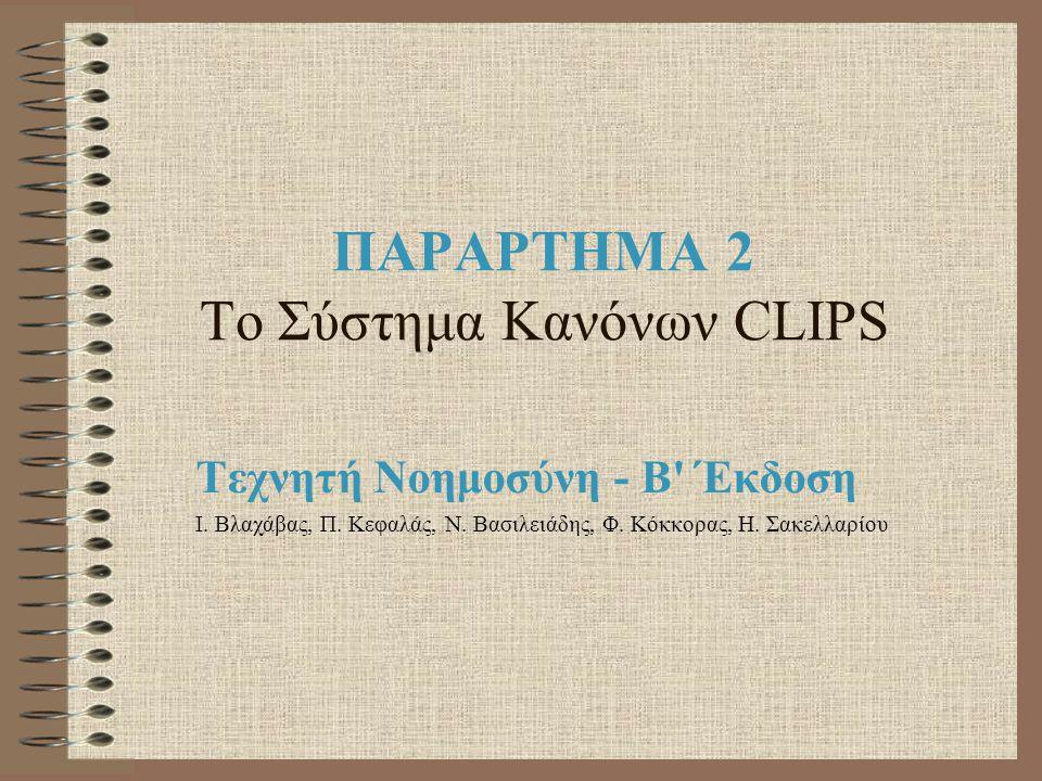 ΠΑΡΑΡΤΗΜΑ 2 Το Σύστημα Κανόνων CLIPS Τεχνητή Νοημοσύνη - Β' Έκδοση Ι. Βλαχάβας, Π. Κεφαλάς, Ν. Βασιλειάδης, Φ. Κόκκορας, Η. Σακελλαρίου