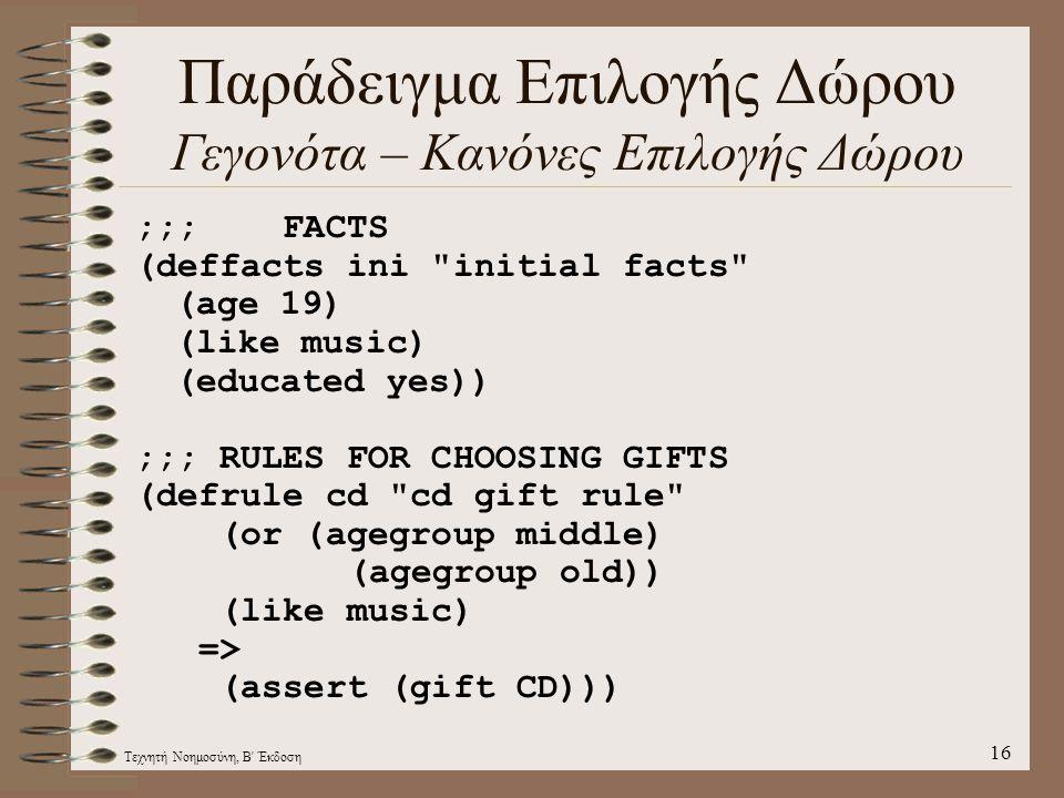 Τεχνητή Νοημοσύνη, Β Έκδοση 16 Παράδειγμα Επιλογής Δώρου Γεγονότα – Κανόνες Επιλογής Δώρου ;;; FACTS (deffacts ini initial facts (age 19) (like music) (educated yes)) ;;; RULES FOR CHOOSING GIFTS (defrule cd cd gift rule (or (agegroup middle) (agegroup old)) (like music) => (assert (gift CD)))
