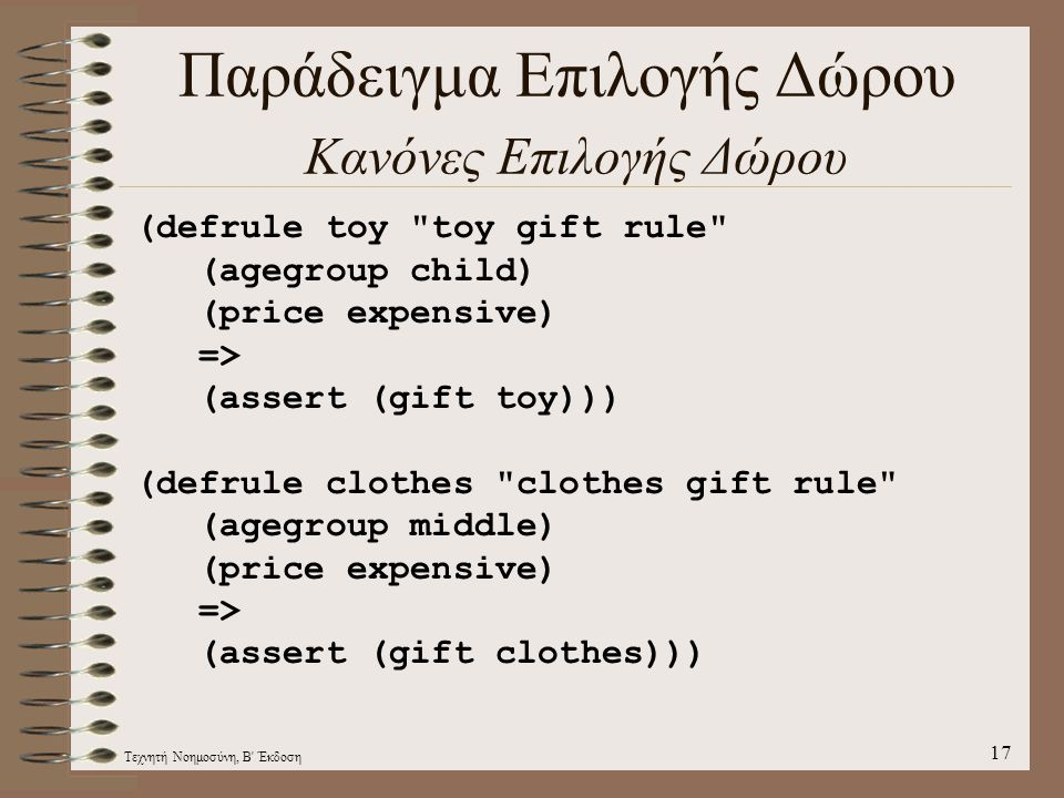 Τεχνητή Νοημοσύνη, Β Έκδοση 17 Παράδειγμα Επιλογής Δώρου Κανόνες Επιλογής Δώρου (defrule toy toy gift rule (agegroup child) (price expensive) => (assert (gift toy))) (defrule clothes clothes gift rule (agegroup middle) (price expensive) => (assert (gift clothes)))
