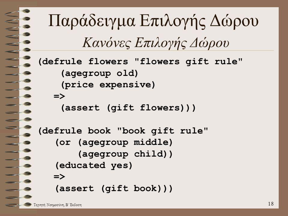 Τεχνητή Νοημοσύνη, Β Έκδοση 18 Παράδειγμα Επιλογής Δώρου Κανόνες Επιλογής Δώρου (defrule flowers flowers gift rule (agegroup old) (price expensive) => (assert (gift flowers))) (defrule book book gift rule (or (agegroup middle) (agegroup child)) (educated yes) => (assert (gift book)))