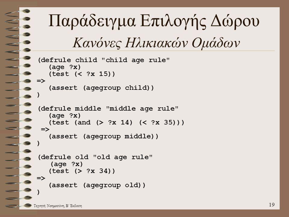 Τεχνητή Νοημοσύνη, Β Έκδοση 19 Παράδειγμα Επιλογής Δώρου Κανόνες Ηλικιακών Ομάδων (defrule child child age rule (age ?x) (test (< ?x 15)) => (assert (agegroup child)) ) (defrule middle middle age rule (age ?x) (test (and (> ?x 14) (< ?x 35))) => (assert (agegroup middle)) ) (defrule old old age rule (age ?x) (test (> ?x 34)) => (assert (agegroup old)) )