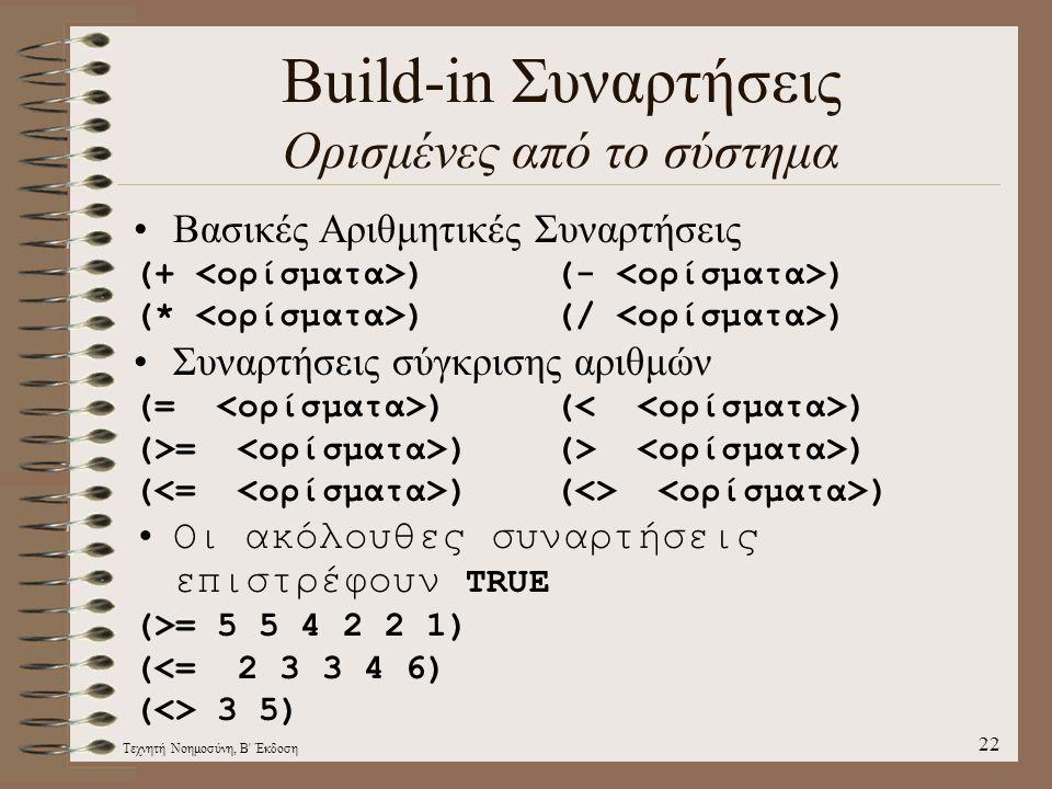 Τεχνητή Νοημοσύνη, Β Έκδοση 22 Build-in Συναρτήσεις Ορισμένες από το σύστημα Βασικές Αριθμητικές Συναρτήσεις (+ )(- ) (* )(/ ) Συναρτήσεις σύγκρισης αριθμών (= )( ) (>= )(> ) ( )(<> ) Οι ακόλουθες συναρτήσεις επιστρέφουν TRUE (>= 5 5 4 2 2 1) (<= 2 3 3 4 6) (<> 3 5)