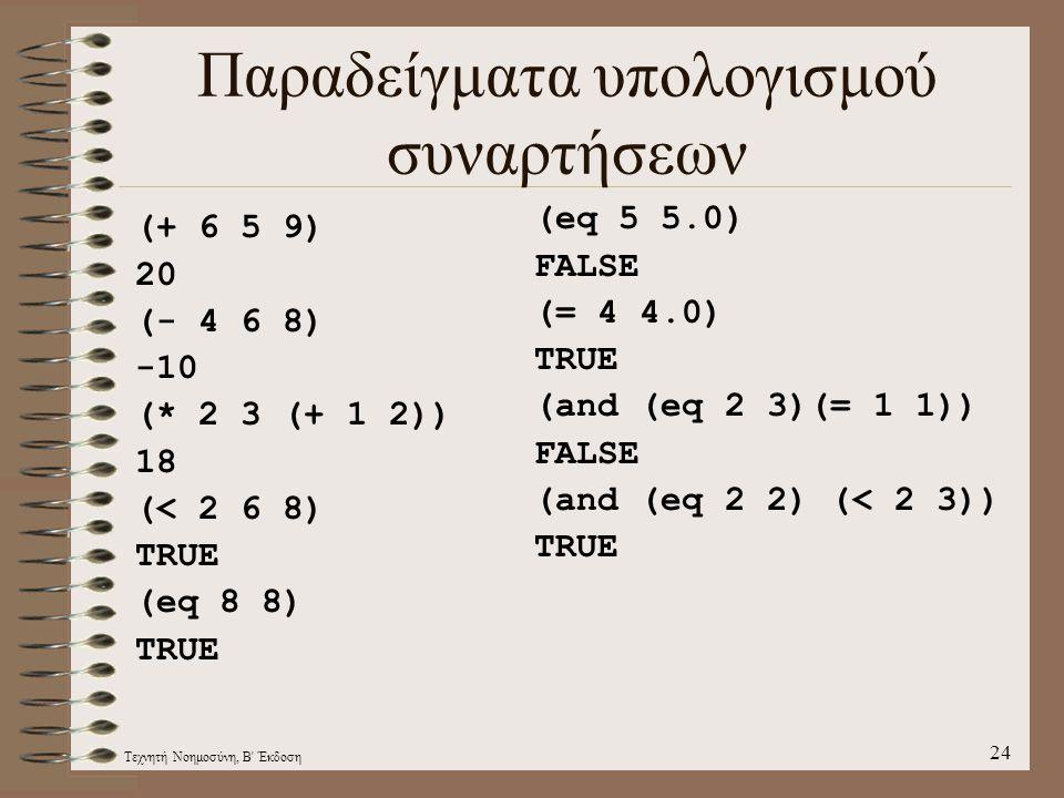 Τεχνητή Νοημοσύνη, Β Έκδοση 24 Παραδείγματα υπολογισμού συναρτήσεων (+ 6 5 9) 20 (- 4 6 8) -10 (* 2 3 (+ 1 2)) 18 (< 2 6 8) TRUE (eq 8 8) TRUE (eq 5 5.0) FALSE (= 4 4.0) TRUE (and (eq 2 3)(= 1 1)) FALSE (and (eq 2 2) (< 2 3)) TRUE