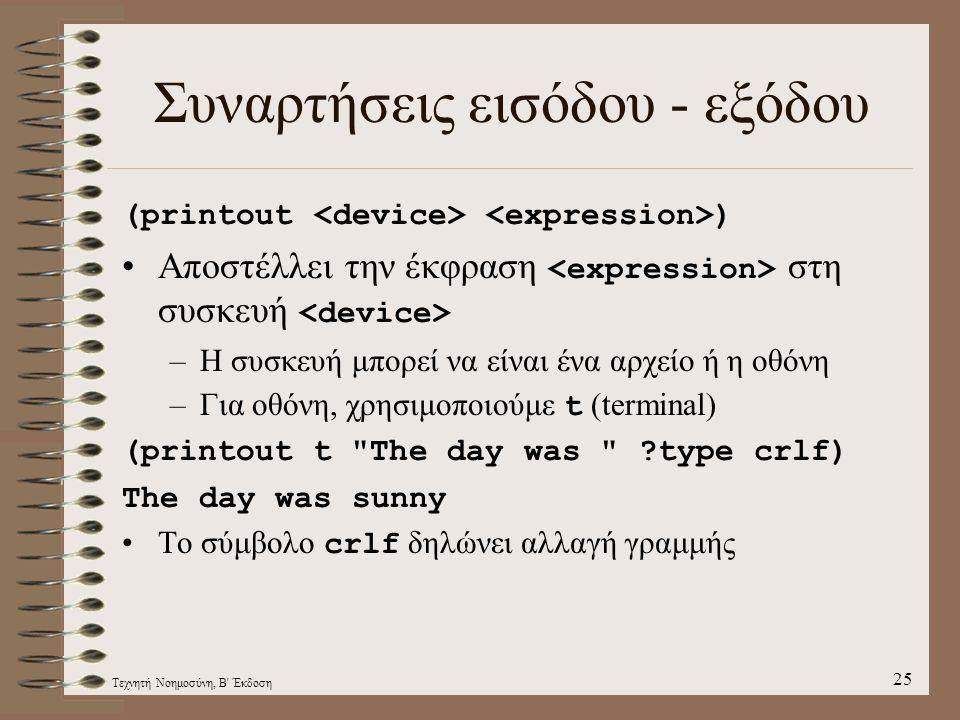 Τεχνητή Νοημοσύνη, Β Έκδοση 25 Συναρτήσεις εισόδου - εξόδου (printout ) Αποστέλλει την έκφραση στη συσκευή –Η συσκευή μπορεί να είναι ένα αρχείο ή η οθόνη –Για οθόνη, χρησιμοποιούμε t (terminal) (printout t The day was ?type crlf) The day was sunny Το σύμβολο crlf δηλώνει αλλαγή γραμμής