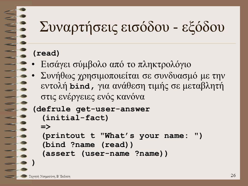 Τεχνητή Νοημοσύνη, Β Έκδοση 26 Συναρτήσεις εισόδου - εξόδου (read) Εισάγει σύμβολο από τo πληκτρολόγιο Συνήθως χρησιμοποιείται σε συνδυασμό με την εντολή bind, για ανάθεση τιμής σε μεταβλητή στις ενέργειες ενός κανόνα (defrule get-user-answer (initial-fact) => (printout t What's your name: ) (bind ?name (read)) (assert (user-name ?name)) )