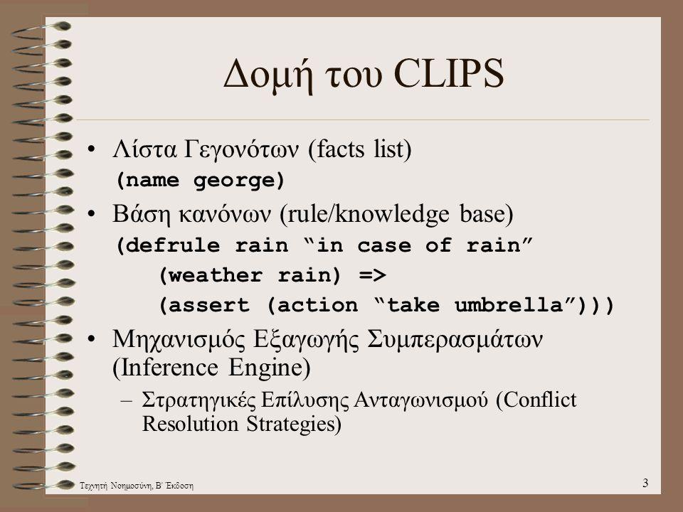 Τεχνητή Νοημοσύνη, Β Έκδοση 3 Δομή του CLIPS Λίστα Γεγονότων (facts list) (name george) Βάση κανόνων (rule/knowledge base) (defrule rain in case of rain (weather rain) => (assert (action take umbrella ))) Μηχανισμός Εξαγωγής Συμπερασμάτων (Inference Engine) –Στρατηγικές Eπίλυσης Ανταγωνισμού (Conflict Resolution Strategies)