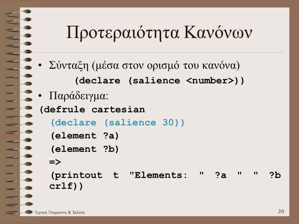 Τεχνητή Νοημοσύνη, Β Έκδοση 30 Προτεραιότητα Κανόνων Σύνταξη (μέσα στον ορισμό του κανόνα) (declare (salience )) Παράδειγμα: (defrule cartesian (declare (salience 30)) (element ?a) (element ?b) => (printout t Elements: ?a ?b crlf))