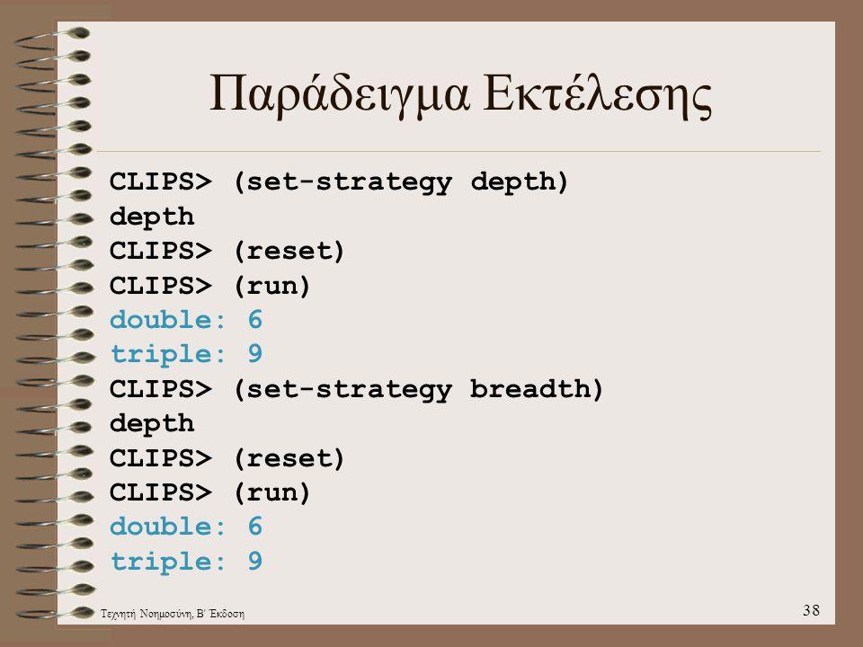 Τεχνητή Νοημοσύνη, Β Έκδοση 38 Παράδειγμα Εκτέλεσης CLIPS> (set-strategy depth) depth CLIPS> (reset) CLIPS> (run) double: 6 triple: 9 CLIPS> (set-strategy breadth) depth CLIPS> (reset) CLIPS> (run) double: 6 triple: 9