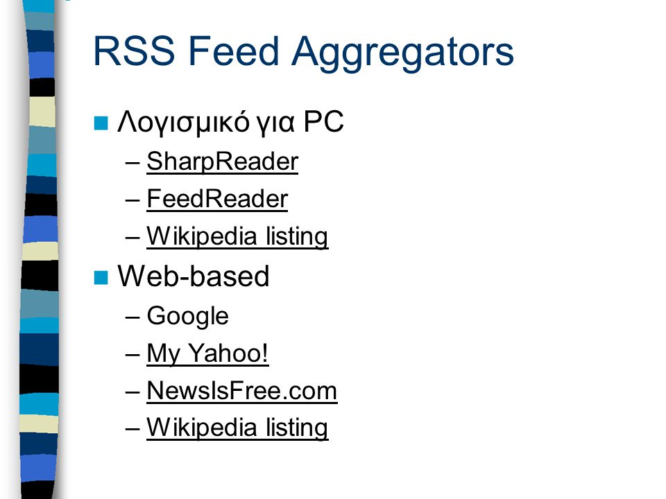 RSS Feed Aggregators Λογισμικό για PC –SharpReaderSharpReader –FeedReaderFeedReader –Wikipedia listingWikipedia listing Web-based –Google –My Yahoo!My Yahoo.
