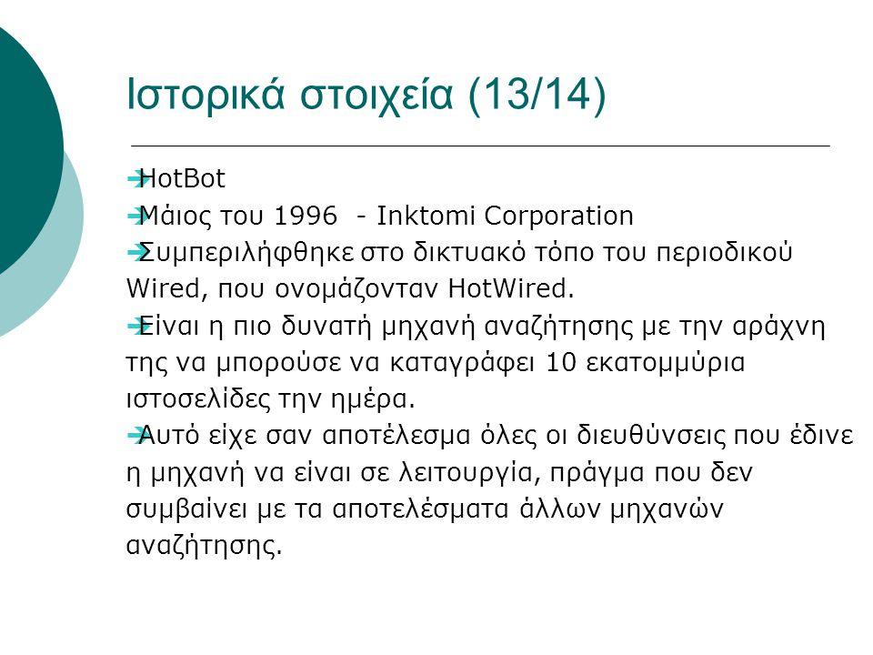 Ιστορικά στοιχεία (13/14)  HotBot  Μάιος του 1996 - Inktomi Corporation  Συμπεριλήφθηκε στο δικτυακό τόπο του περιοδικού Wired, που ονομάζονταν HotWired.
