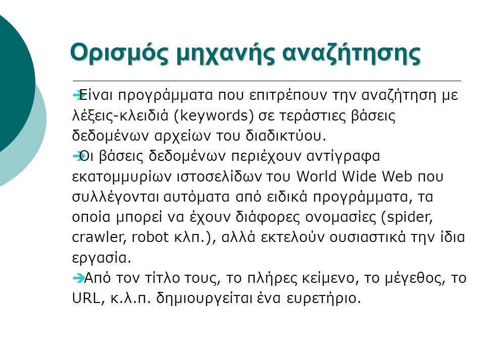 Ορισμός μηχανής αναζήτησης  Είναι προγράμματα που επιτρέπουν την αναζήτηση με λέξεις-κλειδιά (keywords) σε τεράστιες βάσεις δεδομένων αρχείων του διαδικτύου.