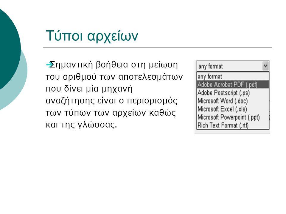 Τύποι αρχείων  Σημαντική βοήθεια στη μείωση του αριθμού των αποτελεσμάτων που δίνει μία μηχανή αναζήτησης είναι ο περιορισμός των τύπων των αρχείων καθώς και της γλώσσας.