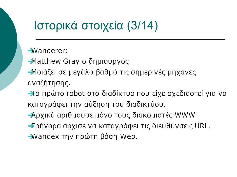 Ιστορικά στοιχεία (3/14)  Wanderer:  Matthew Gray ο δημιουργός  Μοιάζει σε μεγάλο βαθμό τις σημερινές μηχανές αναζήτησης.