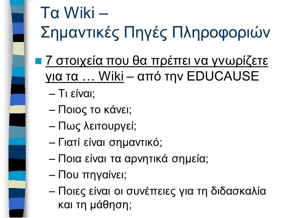 Τα Wiki – Σημαντικές Πηγές Πληροφοριών 7 στοιχεία που θα πρέπει να γνωρίζετε για τα … Wiki – από την EDUCAUSE 7 στοιχεία που θα πρέπει να γνωρίζετε για τα … Wiki –Τι είναι; –Ποιος το κάνει; –Πως λειτουργεί; –Γιατί είναι σημαντικό; –Ποια είναι τα αρνητικά σημεία; –Που πηγαίνει; –Ποιες είναι οι συνέπειες για τη διδασκαλία και τη μάθηση;