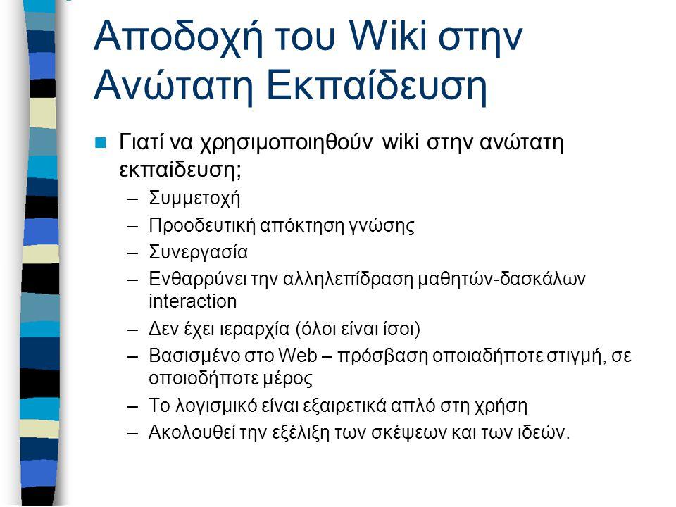 Αποδοχή του Wiki στην Ανώτατη Εκπαίδευση Γιατί να χρησιμοποιηθούν wiki στην ανώτατη εκπαίδευση; –Συμμετοχή –Προοδευτική απόκτηση γνώσης –Συνεργασία –Ενθαρρύνει την αλληλεπίδραση μαθητών-δασκάλων interaction –Δεν έχει ιεραρχία (όλοι είναι ίσοι) –Βασισμένο στο Web – πρόσβαση οποιαδήποτε στιγμή, σε οποιοδήποτε μέρος –Το λογισμικό είναι εξαιρετικά απλό στη χρήση –Ακολουθεί την εξέλιξη των σκέψεων και των ιδεών.
