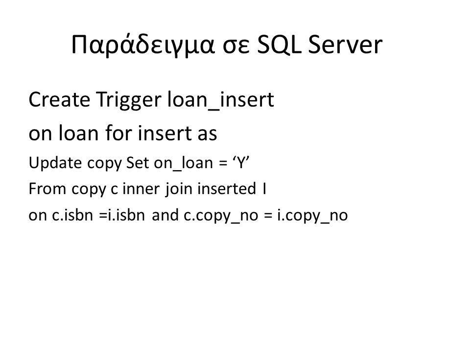 Παράδειγμα σε SQL Server Create Trigger loan_insert on loan for insert as Update copy Set on_loan = 'Y' From copy c inner join inserted I on c.isbn =i.isbn and c.copy_no = i.copy_no